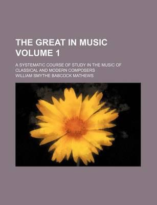 The Great in Music; A Systematic Course of Study in the Music of Classical and Modern Composers Volume 1