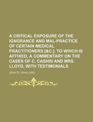 A Critical Exposure of the Ignorance and Mal-Practice of Certain Medical Practitioners [&C.]. to Which Is Affixed, a Commentary on the Cases of C. Cashin and Mrs. Lloyd, with Testimonials