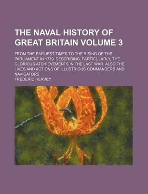 The Naval History of Great Britain; From the Earliest Times to the Rising of the Parliament in 1779. Describing, Particularly, the Glorious Atchievements in the Last War. Also the Lives and Actions of Illustrious Commanders and Volume 3