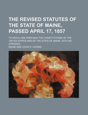 The Revised Statutes of the State of Maine, Passed April 17, 1857; To Which Are Prefixed the Constitutions of the United States and of the State of Ma
