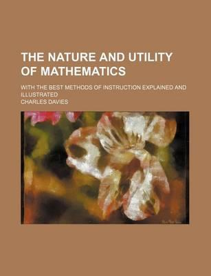 The Nature and Utility of Mathematics; With the Best Methods of Instruction Explained and Illustrated
