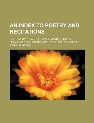An Index to Poetry and Recitations; Being a Practical Reference Manual for the Librarian, Teacher, Bookseller, Elocutionist, Etc