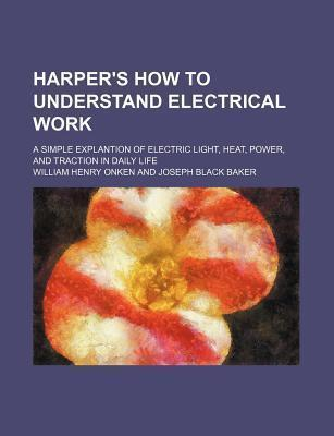Harper's How to Understand Electrical Work; A Simple Explantion of Electric Light, Heat, Power, and Traction in Daily Life