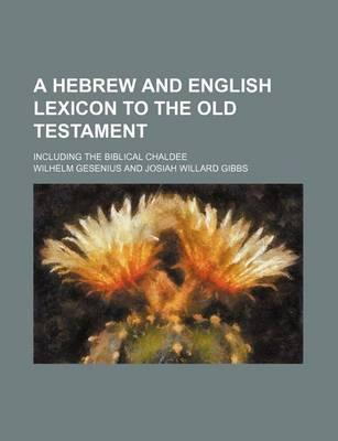 A Hebrew and English Lexicon to the Old Testament; Including the Biblical Chaldee