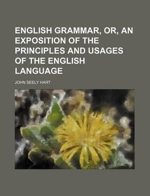 English Grammar, Or, an Exposition of the Principles and Usages of the English Language