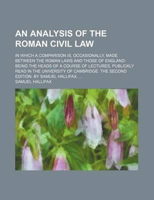 An Analysis of the Roman Civil Law; In Which a Comparison Is, Occasionally, Made Between the Roman Laws and Those of England Being the Heads of a Course of Lectures, Publickly Read in the University of Cambridge. the Second Edition. by