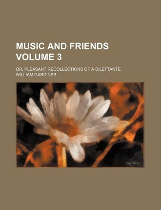 Music and Friends; Or, Pleasant Recollections of a Dilettante Volume 3