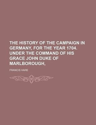 The History of the Campaign in Germany, for the Year 1704. Under the Command of His Grace John Duke of Marlborough,