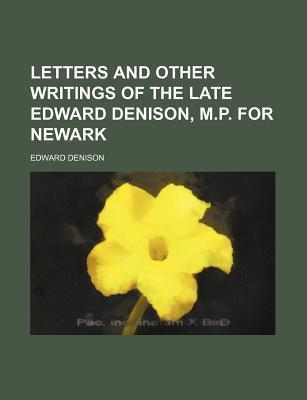 Letters and Other Writings of the Late Edward Denison; M.P. for Newark