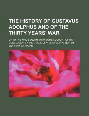 The History of Gustavus Adolphus and of the Thirty Years' War; Up to the King's Death with Some Account of Its Conclusion by the Peace of Westphalia Anno 1648