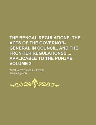 The Bengal Regulations, the Acts of the Governor-General in Council, and the Frontier Regulationss Applicable to the Punjab; With Notes and an Index V