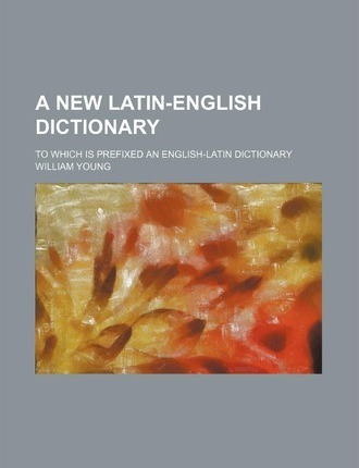A New Latin-English Dictionary; To Which Is Prefixed an English-Latin Dictionary