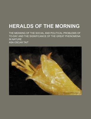 Heralds of the Morning; The Meaning of the Social and Political Problems of To-Day and the Significance of the Great Phenomena in Nature