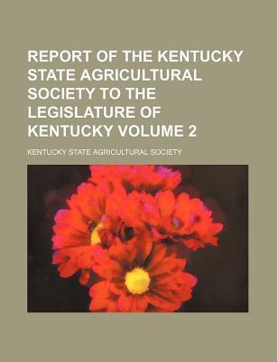 Report of the Kentucky State Agricultural Society to the Legislature of Kentucky Volume 2