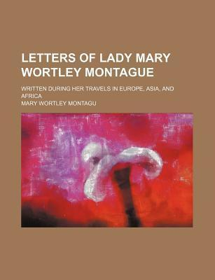 Letters of Lady Mary Wortley Montague; Written During Her Travels in Europe, Asia, and Africa