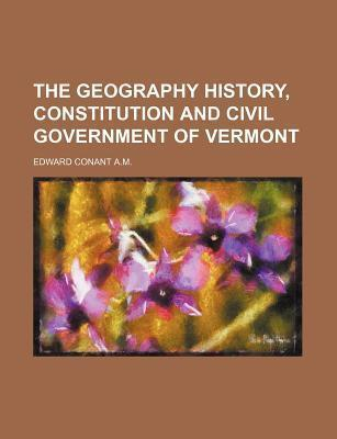 The Geography History, Constitution and Civil Government of Vermont