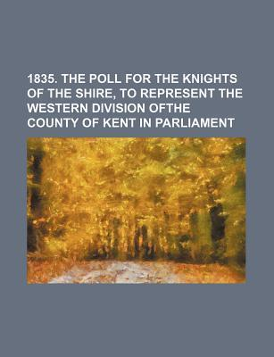 1835. the Poll for the Knights of the Shire, to Represent the Western Division Ofthe County of Kent in Parliament