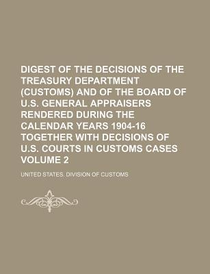 Digest of the Decisions of the Treasury Department (Customs) and of the Board of U.S. General Appraisers Rendered During the Calendar Years 1904-16 Together with Decisions of U.S. Courts in Customs Cases Volume 2