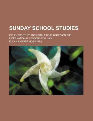 Sunday School Studies; Or, Expository and Homiletical Notes on the International Lessons for 1904