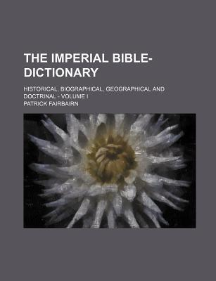 The Imperial Bible-Dictionary; Historical, Biographical, Geographical and Doctrinal - Volume I