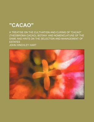Cacao; A Treatise on the Cultivation and Curing of Cacao (Theobroma Cacao), Botany and Nomenclature of the Same and Hints on the Selection and Management of Estates