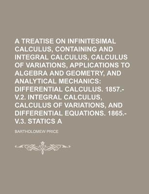A Treatise on Infinitesimal Calculus, Containing Differential and Integral Calculus, Calculus of Variations, Applications to Algebra and Geometry, and Analytical Mechanics; Differential Calculus. 1857.- V.2. Integral Calculus, Volume 1