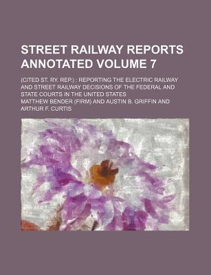 Street Railway Reports Annotated; (Cited St. Ry. Rep.) Reporting the Electric Railway and Street Railway Decisions of the Federal and State Courts in the United States Volume 7