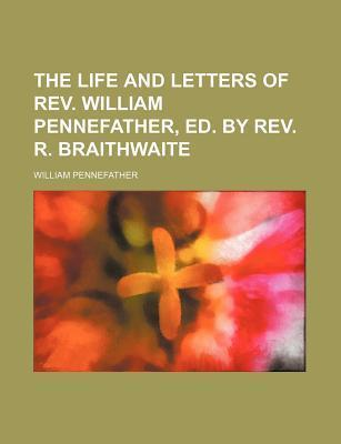 The Life and Letters of REV. William Pennefather, Ed. by REV. R. Braithwaite