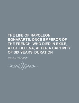 The Life of Napoleon Bonaparte, Once Emperor of the French, Who Died in Exile, at St. Helena, After a Captivity of Six Years' Duration