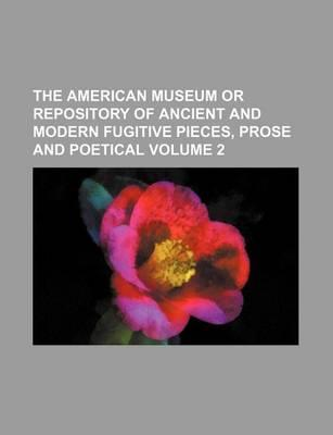 The American Museum or Repository of Ancient and Modern Fugitive Pieces, Prose and Poetical Volume 2