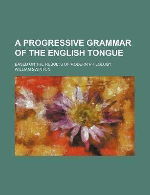 A Progressive Grammar of the English Tongue; Based on the Results of Modern Philology