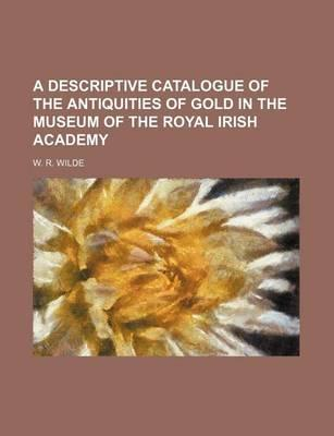 A Descriptive Catalogue of the Antiquities of Gold in the Museum of the Royal Irish Academy
