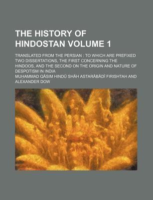 The History of Hindostan; Translated from the Persian to Which Are Prefixed Two Dissertations, the First Concerning the Hindoos, and the Second on the Origin and Nature of Despotism in India Volume 1