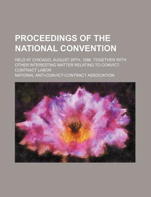 Proceedings of the National Convention; Held at Chicago, August 26th, 1886. Together with Other Interesting Matter Relating to Convict-Contract Labor