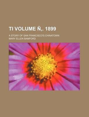Ti; A Story of San Francisco's Chinatown Volume N . 1899