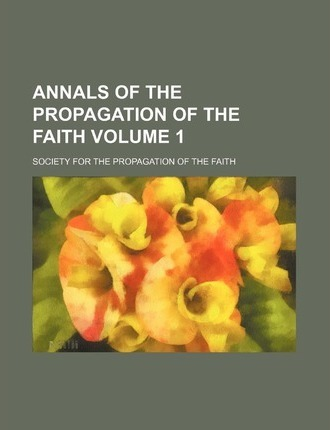 Annals of the Propagation of the Faith Volume 1