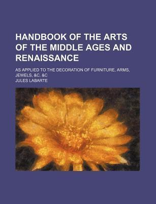 Handbook of the Arts of the Middle Ages and Renaissance; As Applied to the Decoration of Furniture, Arms, Jewels, &C. &C