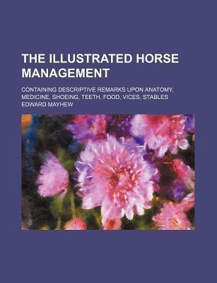 The Illustrated Horse Management; Containing Descriptive Remarks Upon Anatomy, Medicine, Shoeing, Teeth, Food, Vices, Stables