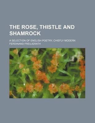 The Rose, Thistle and Shamrock; A Selection of English Poetry, Chiefly Modern