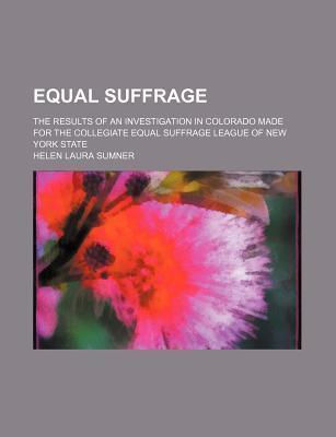 Equal Suffrage; The Results of an Investigation in Colorado Made for the Collegiate Equal Suffrage League of New York State