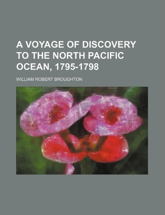 A Voyage of Discovery to the North Pacific Ocean, 1795-1798