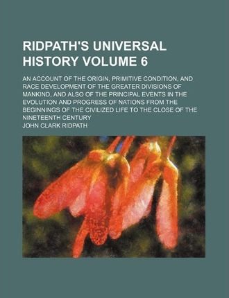 Ridpath's Universal History; An Account of the Origin, Primitive Condition, and Race Development of the Greater Divisions of Mankind, and Also of the Principal Events in the Evolution and Progress of Nations from the Beginnings Volume 6
