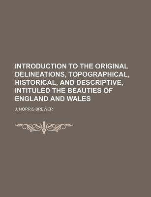 Introduction to the Original Delineations, Topographical, Historical, and Descriptive, Intituled the Beauties of England and Wales