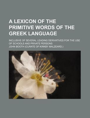 A Lexicon of the Primitive Words of the Greek Language; Inclusive of Several Leading Derivatives for the Use of Schools and Private Persons