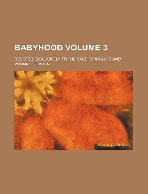Babyhood; Devoted Exclusively to the Care of Infants and Young Children Volume 3