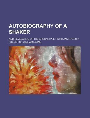 Autobiography of a Shaker; And Revelation of the Apocalypse with an Appendix