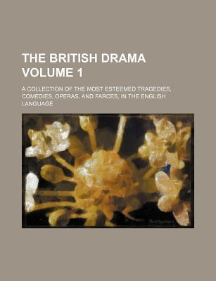 The British Drama; A Collection of the Most Esteemed Tragedies, Comedies, Operas, and Farces, in the English Language Volume 1