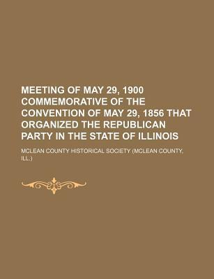 Meeting of May 29, 1900 Commemorative of the Convention of May 29, 1856 That Organized the Republican Party in the State of Illinois
