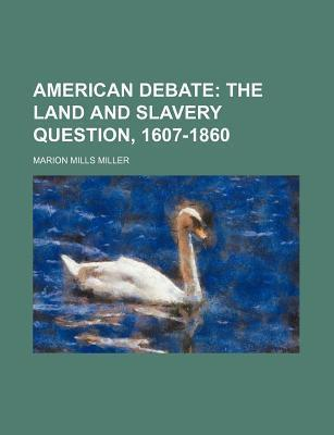 American Debate; The Land and Slavery Question, 1607-1860