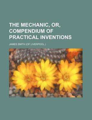 The Mechanic, Or, Compendium of Practical Inventions